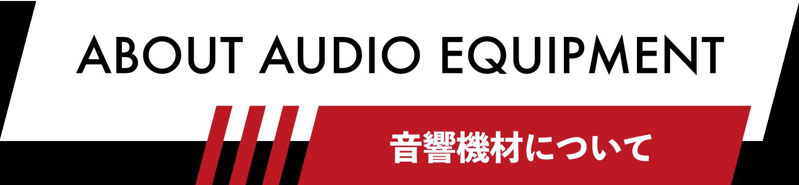 ABOUT AUDIO EQUIPMENT 音響機材について